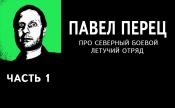 Павел Перец про Северный боевой летучий отряд. Часть 1