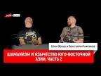 Клим Жуков и Константин Анисимов: Шаманизм и язычество Юго-Восточной Азии, часть 2