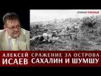 Алексей Исаев про освобождение Южного Сахалина и десанты на Курильские острова
