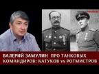 Валерий Замулин про танковых командиров: Катуков vs Ротмистров