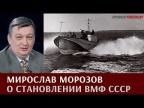 Мирослав Морозов о становлении ВМФ СССР