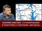 """Валерий Замулин о планировании и подготовке операции """"Цитадель"""""""