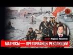 Кирилл Назаренко о матросах - преторианцах революции