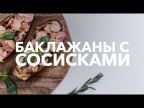 Баклажан с сосисками [Рецепты Bon Appetit]