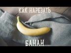 Как нарезать банан не открывая его [Рецепты Bon Appetit]