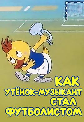 Постер к мультфильму Как утенок-музыкант стал футболистом 1978